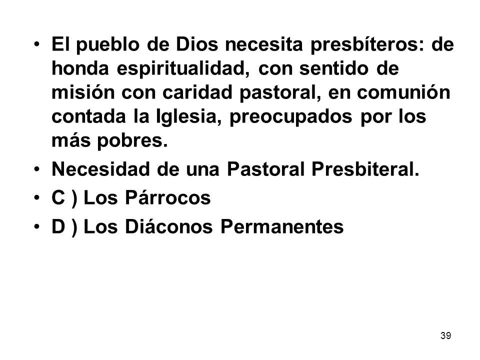 39 El pueblo de Dios necesita presbíteros: de honda espiritualidad, con sentido de misión con caridad pastoral, en comunión contada la Iglesia, preocu