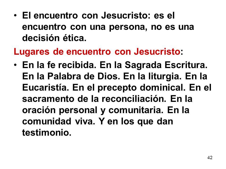 42 El encuentro con Jesucristo: es el encuentro con una persona, no es una decisión ética. Lugares de encuentro con Jesucristo: En la fe recibida. En