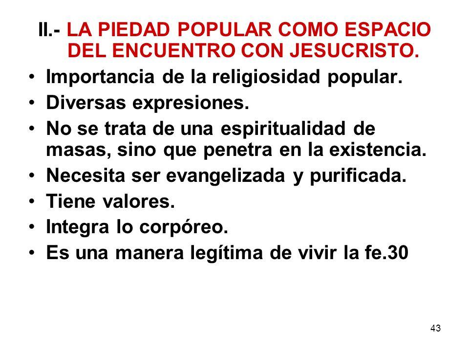 43 II.- LA PIEDAD POPULAR COMO ESPACIO DEL ENCUENTRO CON JESUCRISTO. Importancia de la religiosidad popular. Diversas expresiones. No se trata de una