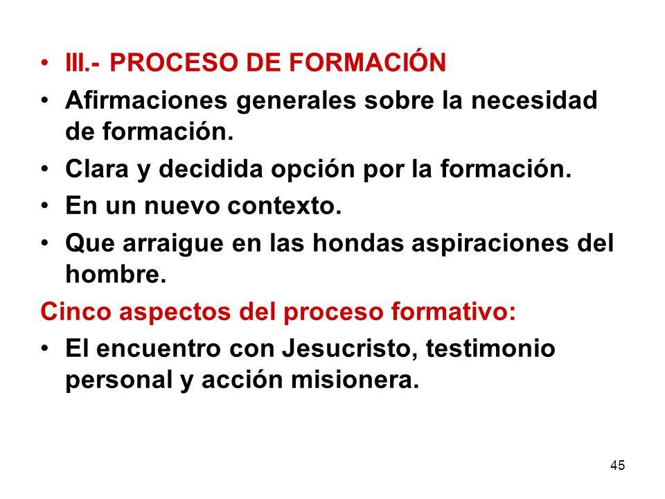 45 III.- PROCESO DE FORMACIÓN Afirmaciones generales sobre la necesidad de formación. Clara y decidida opción por la formación. En un nuevo contexto.