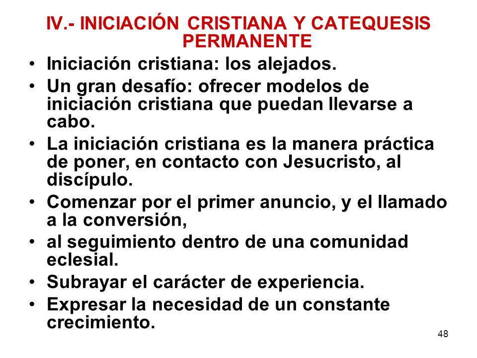 48 IV.- INICIACIÓN CRISTIANA Y CATEQUESIS PERMANENTE Iniciación cristiana: los alejados. Un gran desafío: ofrecer modelos de iniciación cristiana que