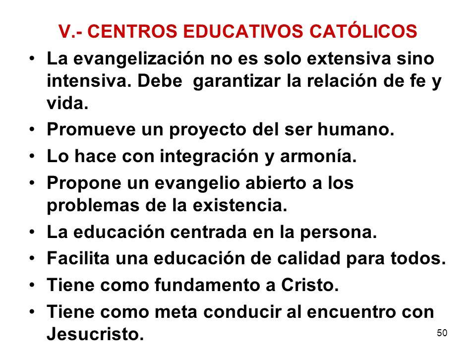 50 V.- CENTROS EDUCATIVOS CATÓLICOS La evangelización no es solo extensiva sino intensiva. Debe garantizar la relación de fe y vida. Promueve un proye