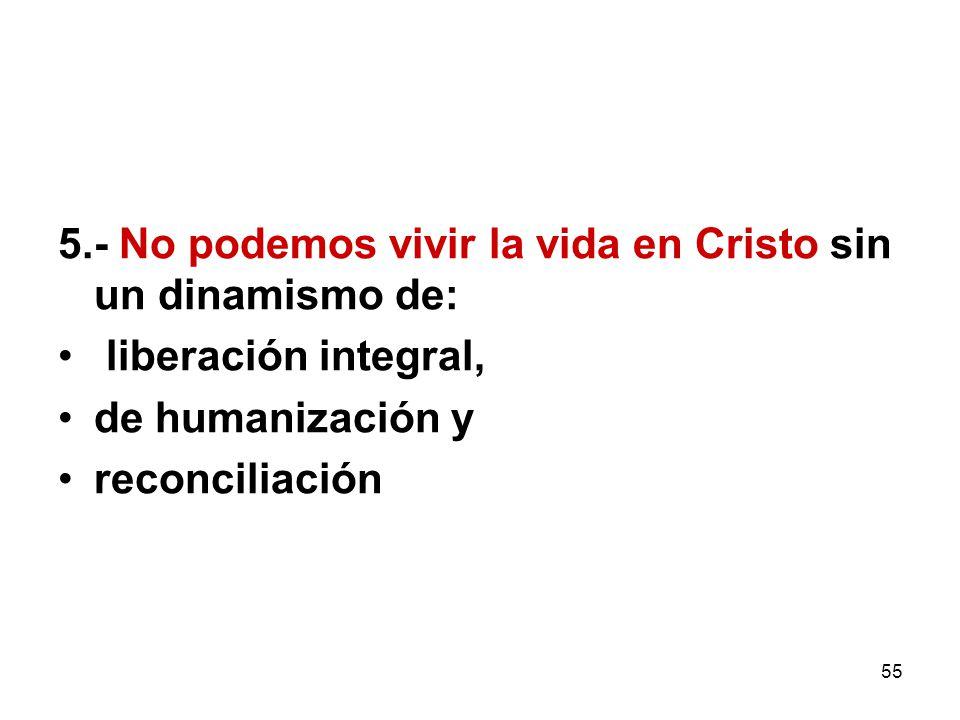55 5.- No podemos vivir la vida en Cristo sin un dinamismo de: liberación integral, de humanización y reconciliación