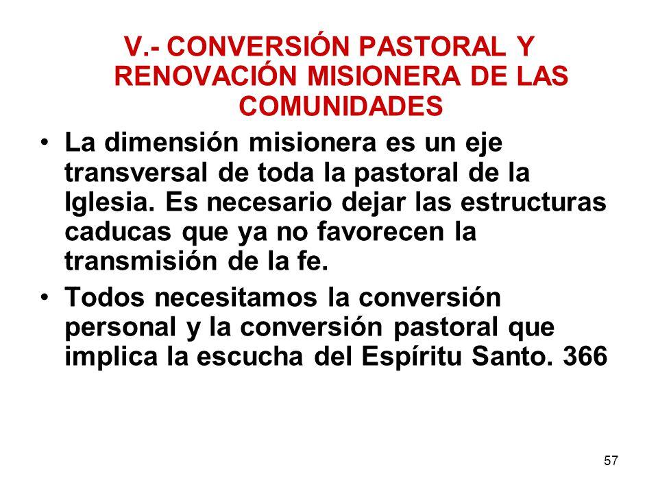 57 V.- CONVERSIÓN PASTORAL Y RENOVACIÓN MISIONERA DE LAS COMUNIDADES La dimensión misionera es un eje transversal de toda la pastoral de la Iglesia. E