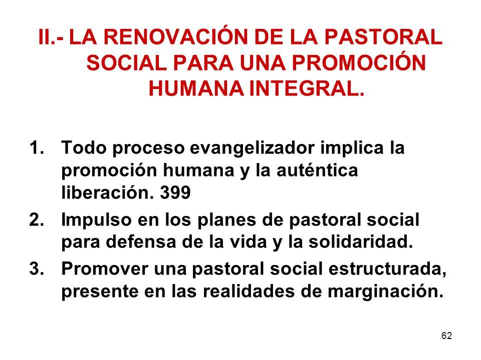 62 II.- LA RENOVACIÓN DE LA PASTORAL SOCIAL PARA UNA PROMOCIÓN HUMANA INTEGRAL. 1.Todo proceso evangelizador implica la promoción humana y la auténtic