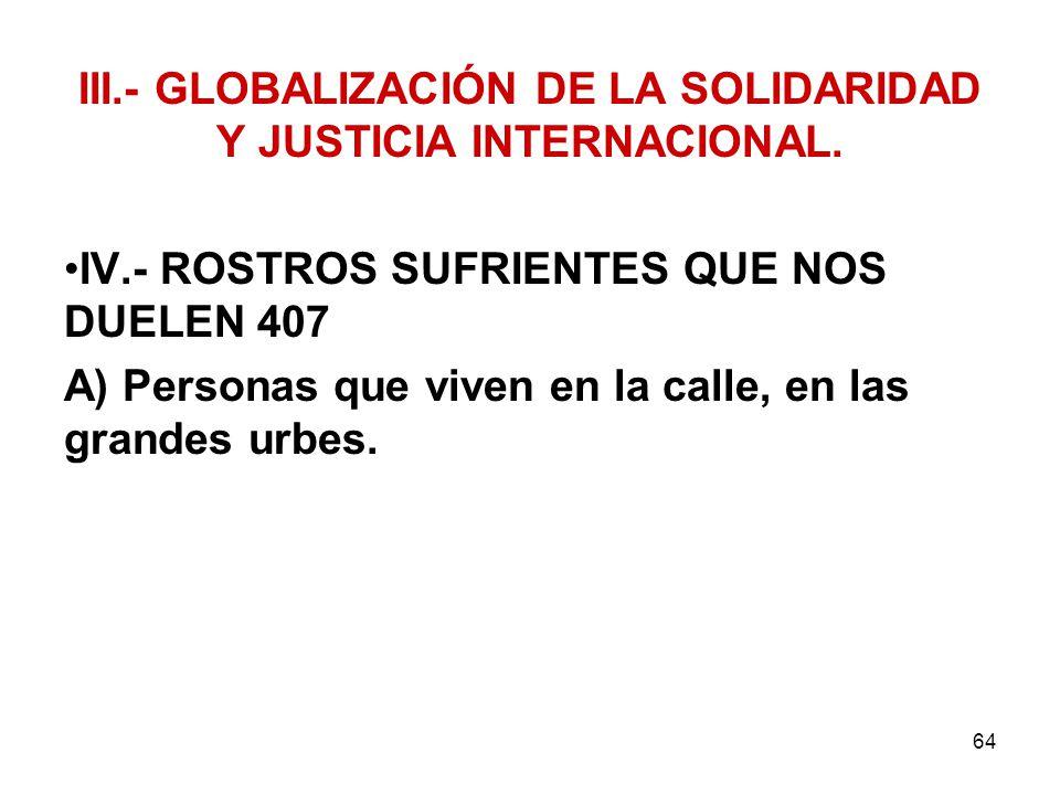 64 III.- GLOBALIZACIÓN DE LA SOLIDARIDAD Y JUSTICIA INTERNACIONAL. IV.- ROSTROS SUFRIENTES QUE NOS DUELEN 407 A) Personas que viven en la calle, en la