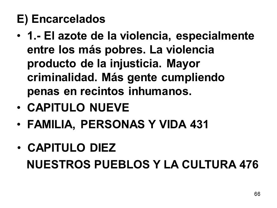 66 E) Encarcelados 1.- El azote de la violencia, especialmente entre los más pobres. La violencia producto de la injusticia. Mayor criminalidad. Más g