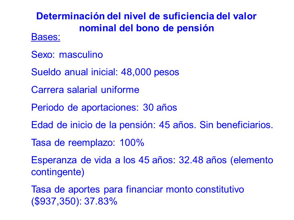 Bases: Sexo: masculino Sueldo anual inicial: 48,000 pesos Carrera salarial uniforme Periodo de aportaciones: 30 años Edad de inicio de la pensión: 45