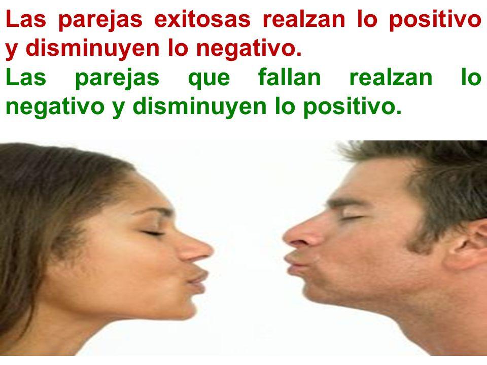 Las parejas exitosas realzan lo positivo y disminuyen lo negativo. Las parejas que fallan realzan lo negativo y disminuyen lo positivo.