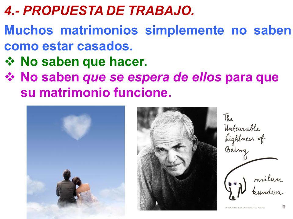 4.- PROPUESTA DE TRABAJO. Muchos matrimonios simplemente no saben como estar casados. No saben que hacer. No saben que se espera de ellos para que su