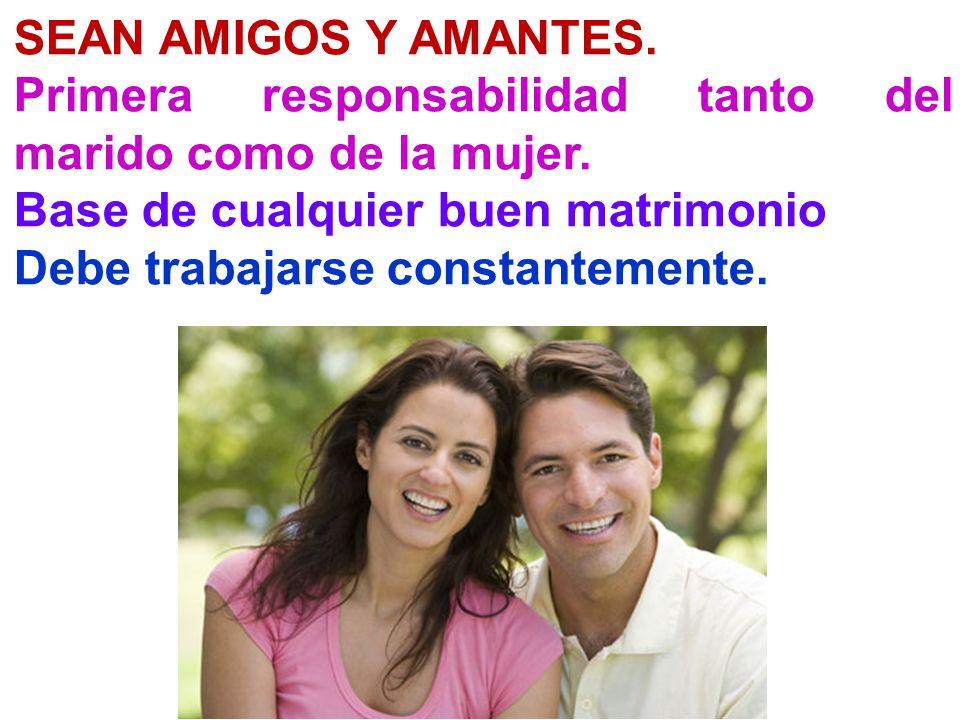 SEAN AMIGOS Y AMANTES. Primera responsabilidad tanto del marido como de la mujer. Base de cualquier buen matrimonio Debe trabajarse constantemente.