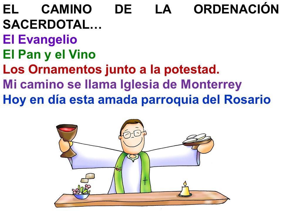 EL CAMINO DE LA ORDENACIÓN SACERDOTAL… El Evangelio El Pan y el Vino Los Ornamentos junto a la potestad. Mi camino se llama Iglesia de Monterrey Hoy e