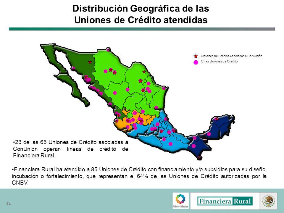 11 Distribución Geográfica de las Uniones de Crédito atendidas Financiera Rural ha atendido a 85 Uniones de Crédito con financiamiento y/o subsidios p