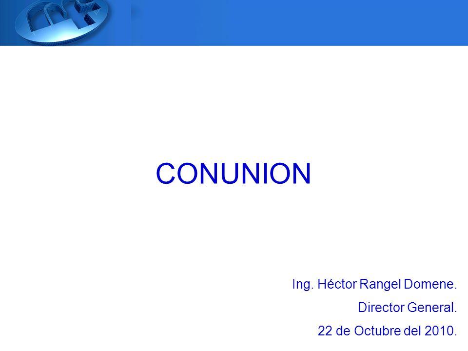 CONUNION Ing. Héctor Rangel Domene. Director General. 22 de Octubre del 2010.