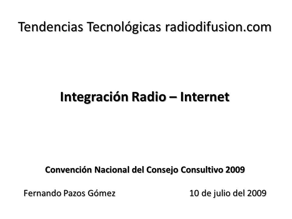 Tendencias Tecnológicas radiodifusion.com Integración Radio – Internet Convención Nacional del Consejo Consultivo 2009 Fernando Pazos Gómez 10 de julio del 2009