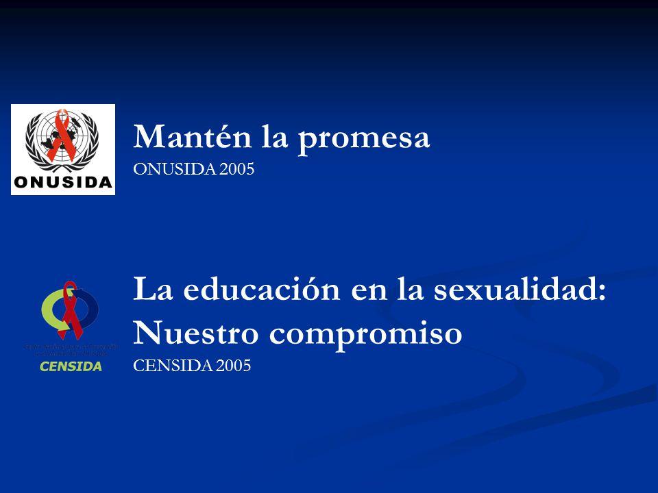 Mantén la promesa ONUSIDA 2005 La educación en la sexualidad: Nuestro compromiso CENSIDA 2005