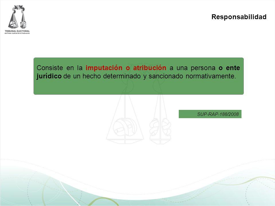Responsabilidad Consiste en la imputación o atribución a una persona o ente jurídico de un hecho determinado y sancionado normativamente. SUP-RAP-188/