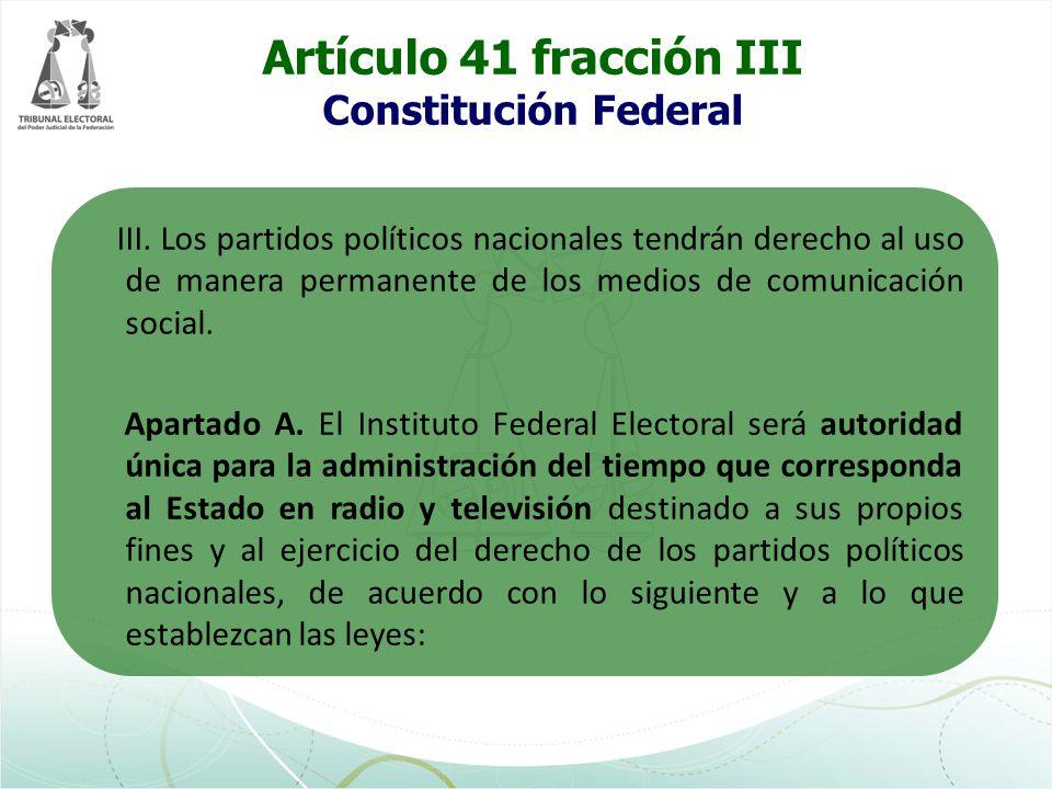 Artículo 41 fracción III Constitución Federal III. Los partidos políticos nacionales tendrán derecho al uso de manera permanente de los medios de comu