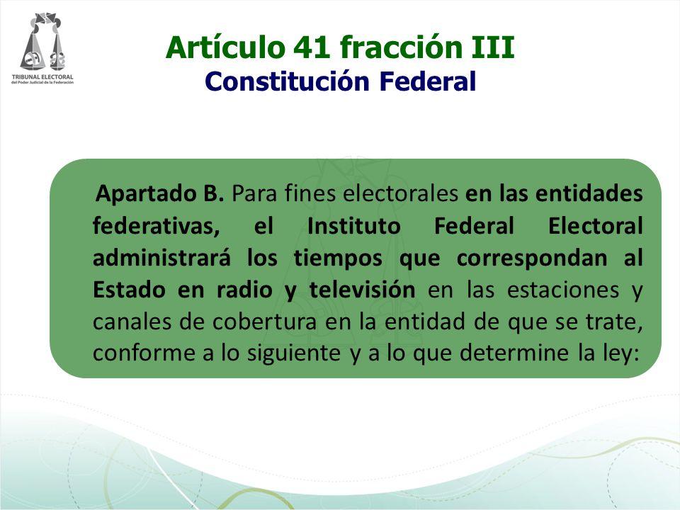 Artículo 41 fracción III Constitución Federal Apartado B. Para fines electorales en las entidades federativas, el Instituto Federal Electoral administ
