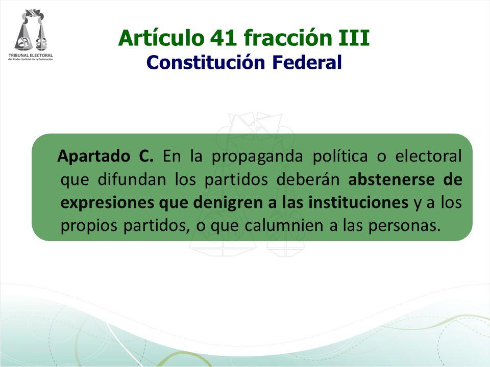 Artículo 41 fracción III Constitución Federal Apartado C. En la propaganda política o electoral que difundan los partidos deberán abstenerse de expres