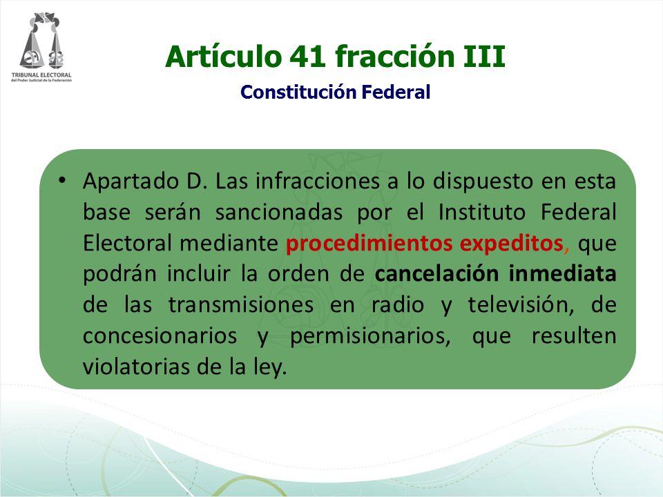 Artículo 41 fracción III Constitución Federal Apartado D. Las infracciones a lo dispuesto en esta base serán sancionadas por el Instituto Federal Elec