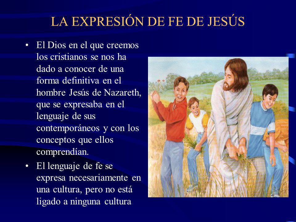 LA EXPRESIÓN DE FE DE JESÚS El Dios en el que creemos los cristianos se nos ha dado a conocer de una forma definitiva en el hombre Jesús de Nazareth, que se expresaba en el lenguaje de sus contemporáneos y con los conceptos que ellos comprendían.