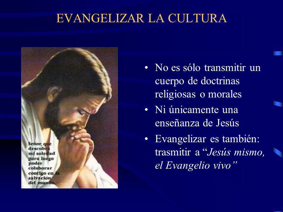 EVANGELIZAR LA CULTURA No es sólo transmitir un cuerpo de doctrinas religiosas o morales Ni únicamente una enseñanza de Jesús Evangelizar es también: trasmitir a Jesús mismo, el Evangelio vivo