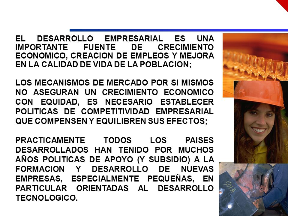 EL DESARROLLO EMPRESARIAL ES UNA IMPORTANTE FUENTE DE CRECIMIENTO ECONOMICO, CREACION DE EMPLEOS Y MEJORA EN LA CALIDAD DE VIDA DE LA POBLACION; LOS MECANISMOS DE MERCADO POR SI MISMOS NO ASEGURAN UN CRECIMIENTO ECONOMICO CON EQUIDAD, ES NECESARIO ESTABLECER POLITICAS DE COMPETITIVIDAD EMPRESARIAL QUE COMPENSEN Y EQUILIBREN SUS EFECTOS; PRACTICAMENTE TODOS LOS PAISES DESARROLLADOS HAN TENIDO POR MUCHOS AÑOS POLITICAS DE APOYO (Y SUBSIDIO) A LA FORMACION Y DESARROLLO DE NUEVAS EMPRESAS, ESPECIALMENTE PEQUEÑAS, EN PARTICULAR ORIENTADAS AL DESARROLLO TECNOLOGICO.