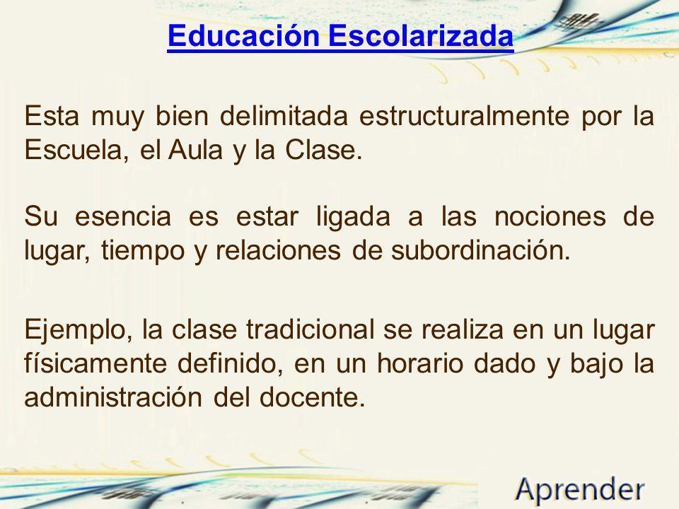 Educación Escolarizada Educación Escolarizada Esta muy bien delimitada estructuralmente por la Escuela, el Aula y la Clase. Su esencia es estar ligada