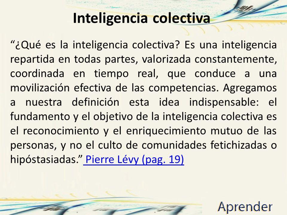 Inteligencia colectiva ¿Qué es la inteligencia colectiva? Es una inteligencia repartida en todas partes, valorizada constantemente, coordinada en tiem