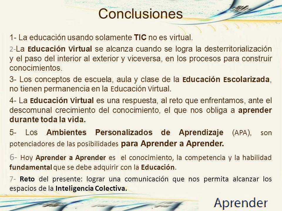 Conclusiones 1- La educación usando solamente TIC no es virtual. 2- La E ducación V irtual se alcanza cuando se logra la desterritorialización y el pa