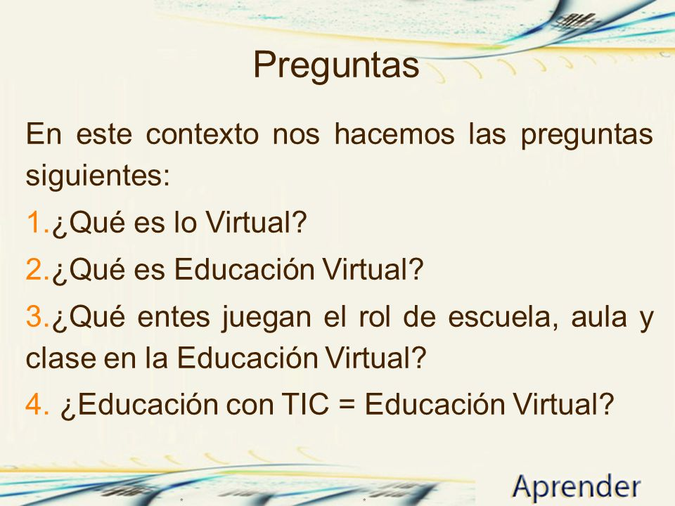 Preguntas En este contexto nos hacemos las preguntas siguientes: 1.¿Qué es lo Virtual? 2.¿Qué es Educación Virtual? 3.¿Qué entes juegan el rol de escu