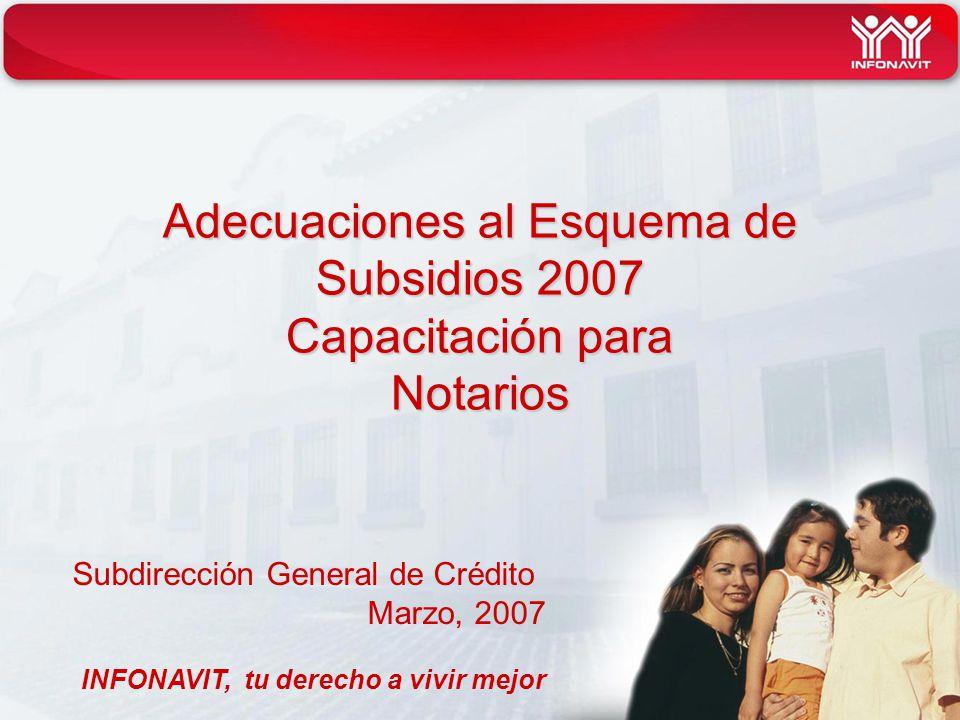 Adecuaciones al Esquema de Subsidios 2007 Capacitación para Notarios Subdirección General de Crédito Marzo, 2007 INFONAVIT, tu derecho a vivir mejor