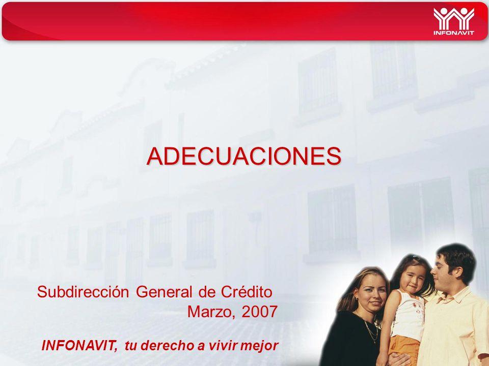 ADECUACIONES Subdirección General de Crédito Marzo, 2007 INFONAVIT, tu derecho a vivir mejor
