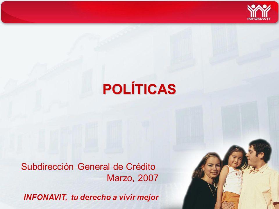 POLÍTICAS Subdirección General de Crédito Marzo, 2007 INFONAVIT, tu derecho a vivir mejor