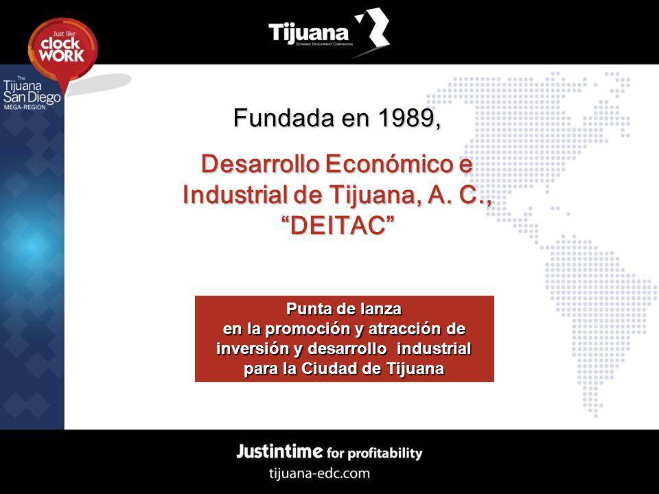Fundada en 1989, Desarrollo Económico e Industrial de Tijuana, A. C., DEITAC Punta de lanza en la promoción y atracción de inversión y desarrollo indu