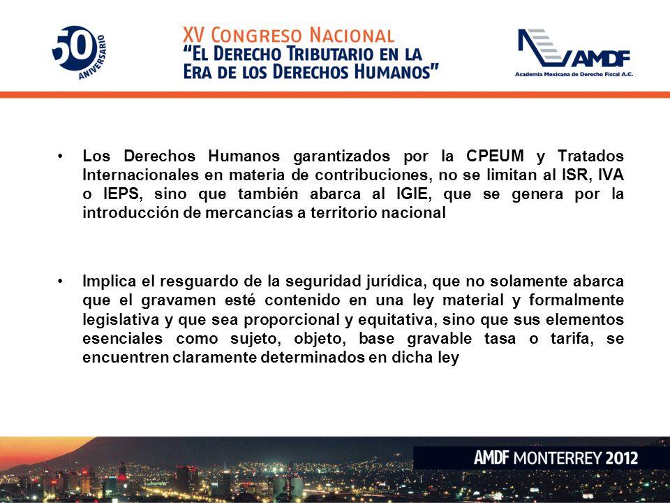 Los Derechos Humanos garantizados por la CPEUM y Tratados Internacionales en materia de contribuciones, no se limitan al ISR, IVA o IEPS, sino que también abarca al IGIE, que se genera por la introducción de mercancías a territorio nacional Implica el resguardo de la seguridad jurídica, que no solamente abarca que el gravamen esté contenido en una ley material y formalmente legislativa y que sea proporcional y equitativa, sino que sus elementos esenciales como sujeto, objeto, base gravable tasa o tarifa, se encuentren claramente determinados en dicha ley 3
