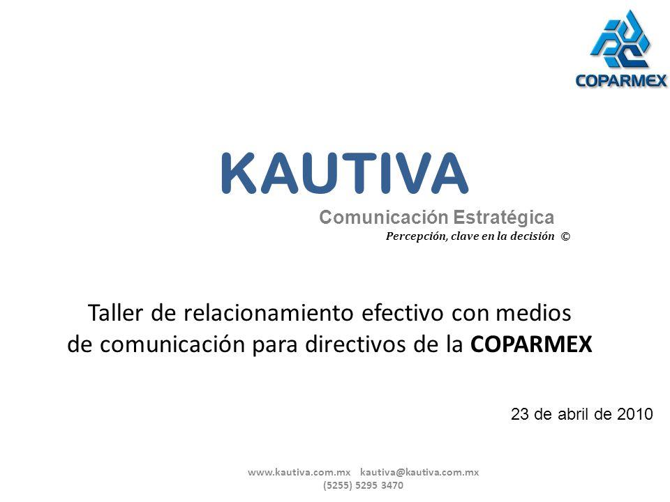 Taller de relacionamiento efectivo con medios de comunicación para directivos de la COPARMEX 23 de abril de 2010 KAUTIVA Comunicación Estratégica Perc