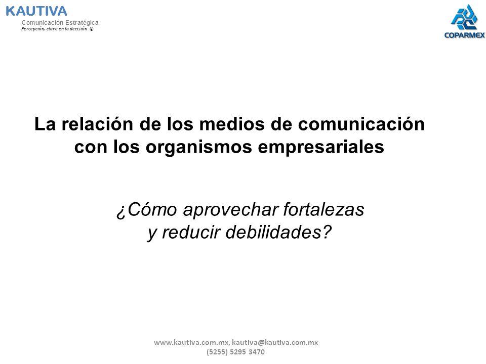 La relación de los medios de comunicación con los organismos empresariales ¿Cómo aprovechar fortalezas y reducir debilidades? KAUTIVA Comunicación Est