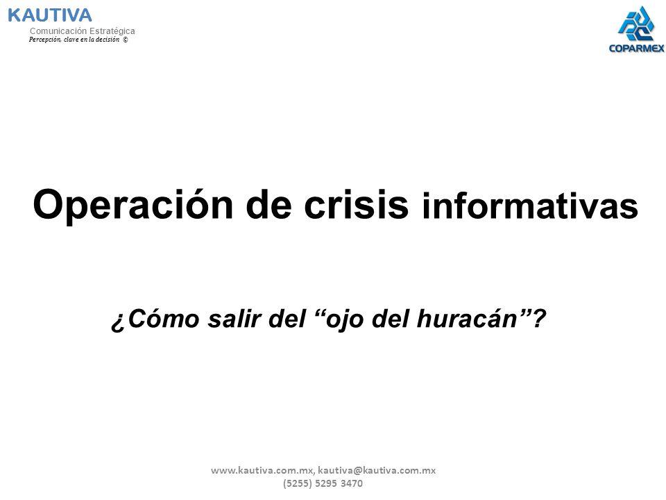 Operación de crisis informativas ¿Cómo salir del ojo del huracán? KAUTIVA Comunicación Estratégica Percepción, clave en la decisión © www.kautiva.com.