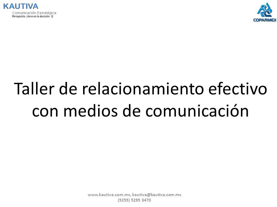 Taller de relacionamiento efectivo con medios de comunicación KAUTIVA Comunicación Estratégica Percepción, clave en la decisión © www.kautiva.com.mx,