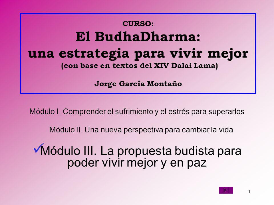 1 CURSO: El BudhaDharma: una estrategia para vivir mejor (con base en textos del XIV Dalai Lama) Jorge García Montaño Módulo I. Comprender el sufrimie