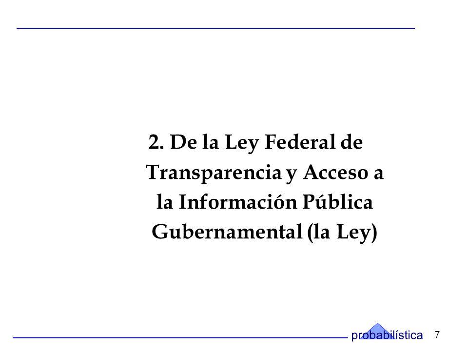 7 2. De la Ley Federal de Transparencia y Acceso a la Información Pública Gubernamental (la Ley)