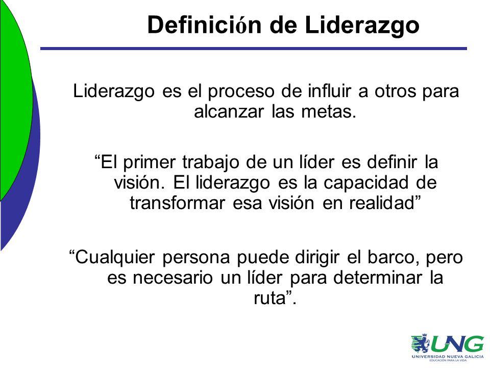 Definici ó n de Liderazgo Liderazgo es el proceso de influir a otros para alcanzar las metas. El primer trabajo de un líder es definir la visión. El l