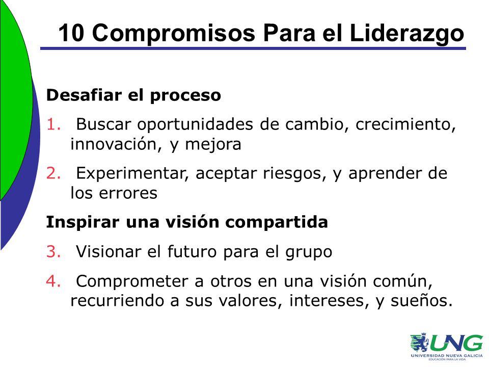 10 Compromisos Para el Liderazgo Desafiar el proceso 1. Buscar oportunidades de cambio, crecimiento, innovación, y mejora 2. Experimentar, aceptar rie