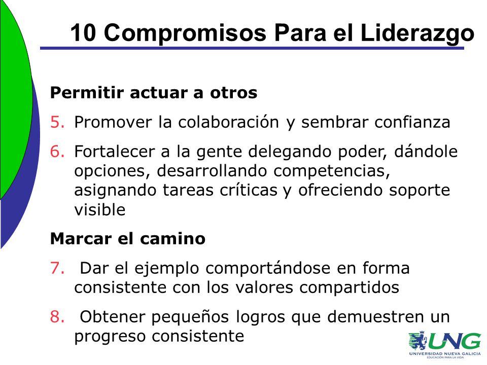 10 Compromisos Para el Liderazgo Permitir actuar a otros 5.Promover la colaboración y sembrar confianza 6.Fortalecer a la gente delegando poder, dándo