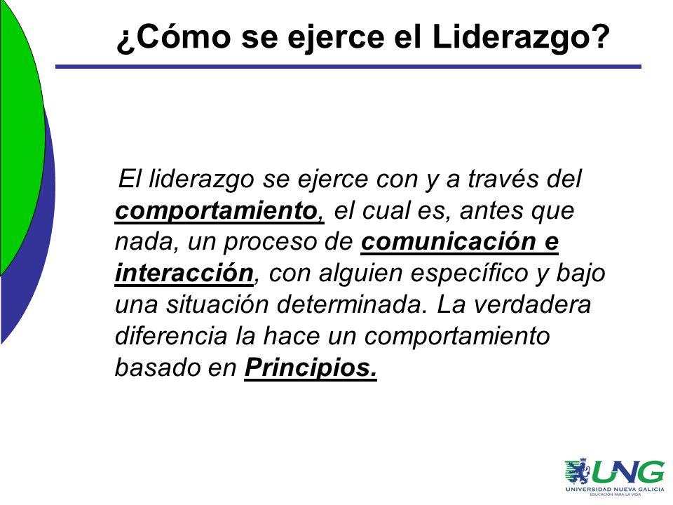 ¿Cómo se ejerce el Liderazgo? El liderazgo se ejerce con y a través del comportamiento, el cual es, antes que nada, un proceso de comunicación e inter