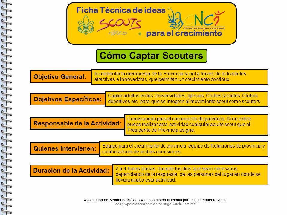 Ficha Técnica de ideas para el crecimiento Cómo Captar Scouters Objetivo General: Incrementar la membresía de la Provincia scout a través de actividades atractivas e innovadoras, que permitan un crecimiento continuo.