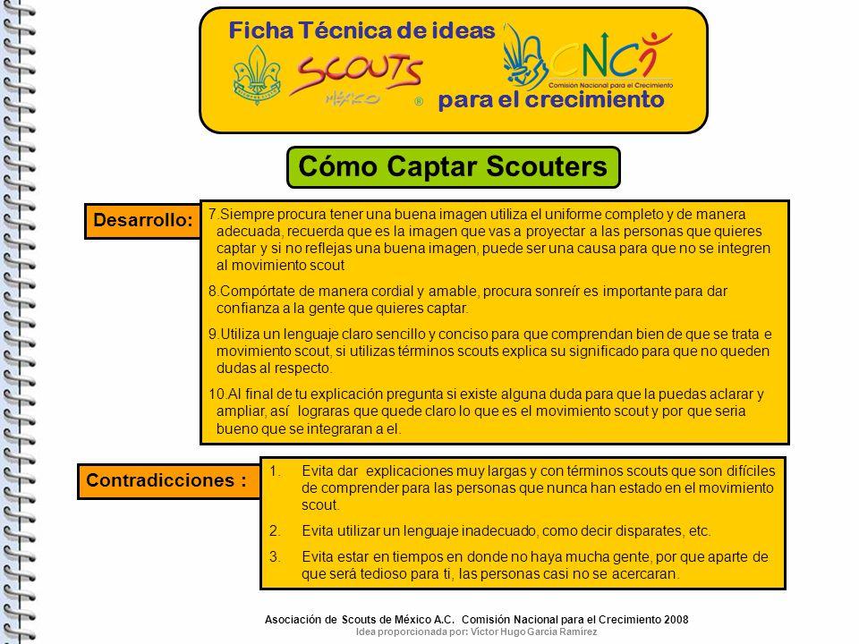 Ficha Técnica de ideas para el crecimiento Cómo Captar Scouters Desarrollo: 7.Siempre procura tener una buena imagen utiliza el uniforme completo y de