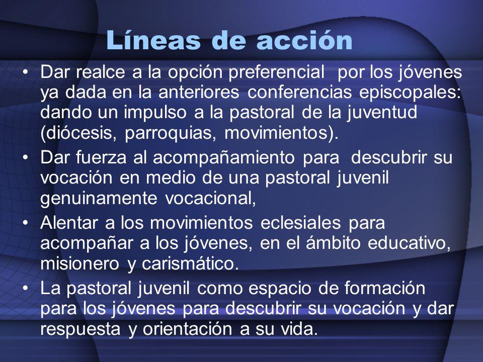 Líneas de acción Dar realce a la opción preferencial por los jóvenes ya dada en la anteriores conferencias episcopales: dando un impulso a la pastoral